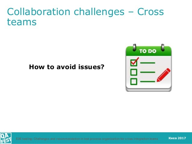 Киев 2017 How to avoid issues? Collaboration challenges – Cross teams E2E testing: Challenges and recommendation in test p...