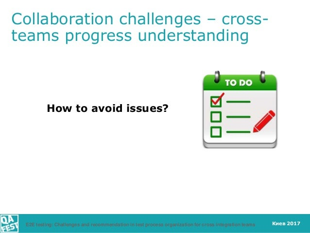 Киев 2017 How to avoid issues? Collaboration challenges – cross- teams progress understanding E2E testing: Challenges and ...