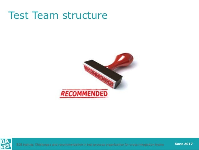Киев 2017E2E testing: Challenges and recommendation in test process organization for cross integration teams Test Team str...