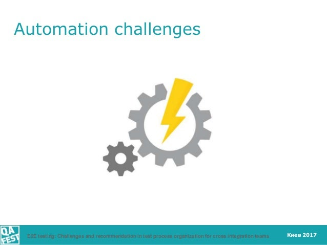 Киев 2017 Automation challenges E2E testing: Challenges and recommendation in test process organization for cross integrat...