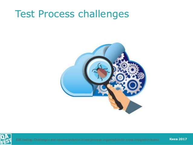 Киев 2017 Test Process challenges E2E testing: Challenges and recommendation in test process organization for cross integr...