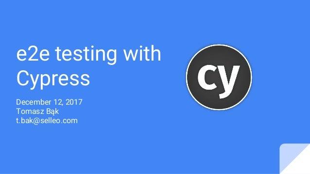 e2e testing with Cypress December 12, 2017 Tomasz Bąk t.bak@selleo.com