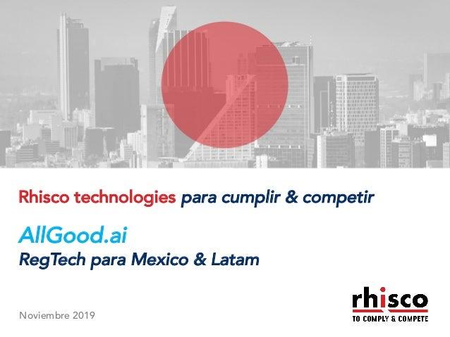 www.rhisco.com© Rhisco Group An Overview Rhisco technologies para cumplir & competir AllGood.ai RegTech para Mexico & Lata...