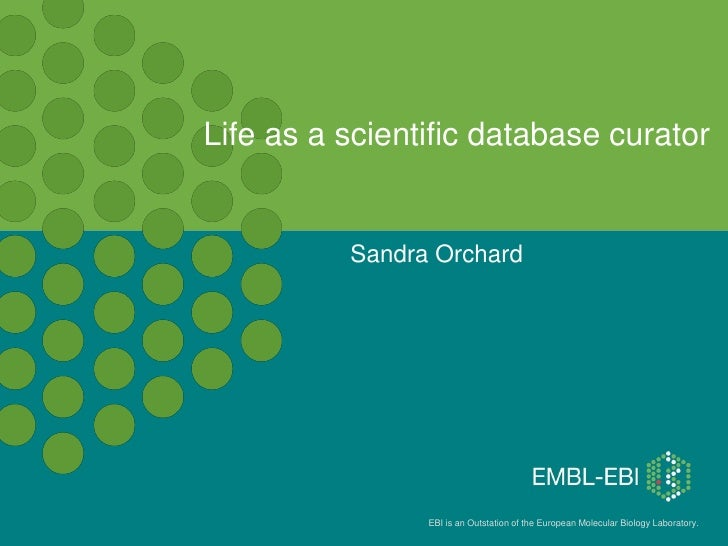 Life as a scientific database curator          Sandra Orchard                EBI is an Outstation of the European Molecula...