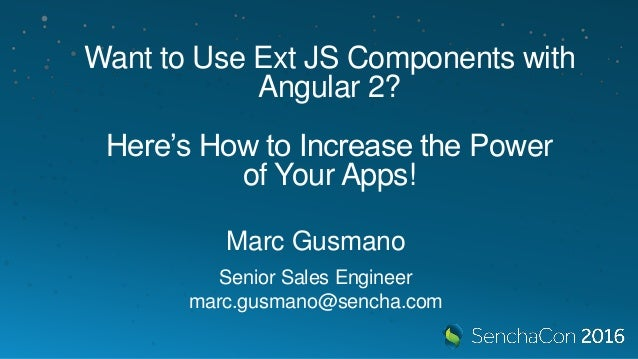 Want to Use Ext JS Components with Angular 2? Here's How to Increase the Power of Your Apps! Marc Gusmano Senior Sales Eng...