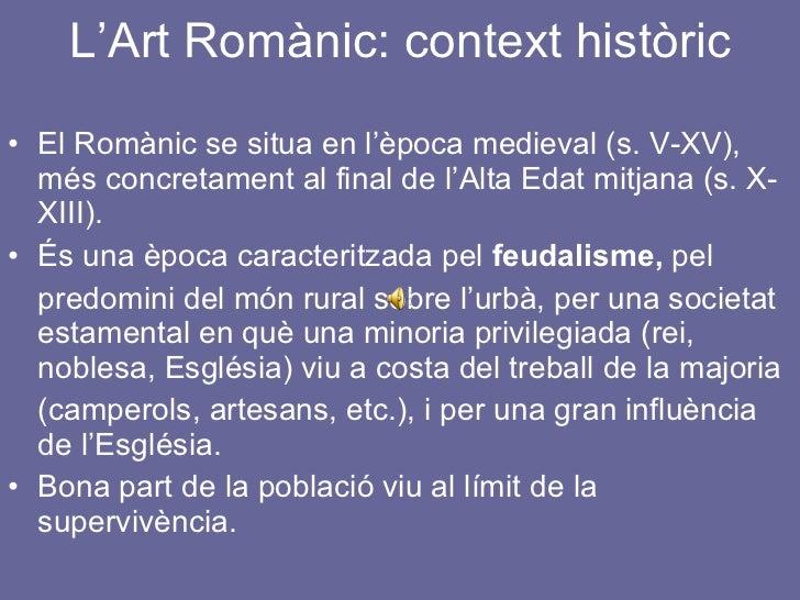 L'Art Romànic: context històric <ul><li>El Romànic se situa en l'època medieval (s. V-XV), més concretament al final de l'...