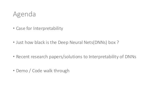 Agenda • CaseforInterpretability • JusthowblackistheDeepNeuralNets(DNNs)box? • Recentresearchpapers/solutions...