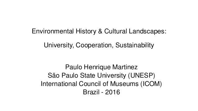 Environmental History & Cultural Landscapes: University, Cooperation, Sustainability Paulo Henrique Martinez São Paulo Sta...