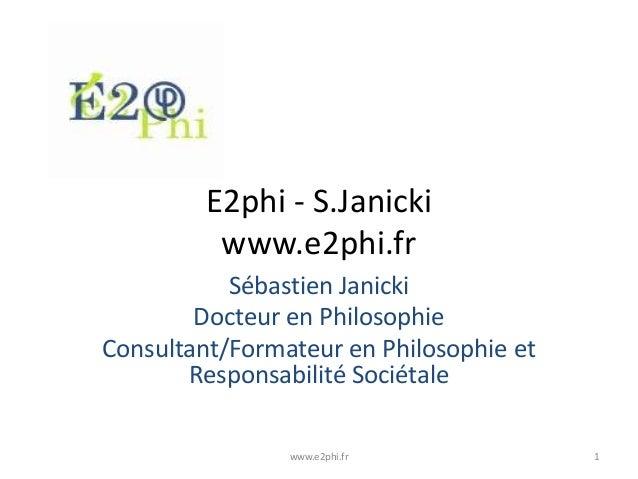 E2phi - S.Janicki www.e2phi.fr Sébastien Janicki Docteur en Philosophie Consultant/Formateur en Philosophie et Responsabil...