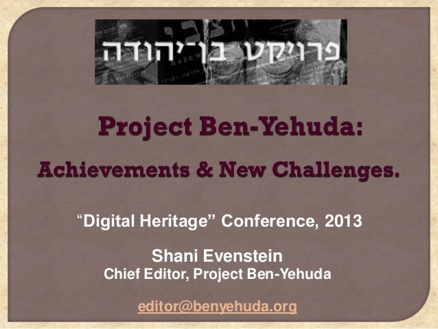 """Digital Heritage"" Conference, 2013  Shani Evenstein Chief Editor, Project Ben-Yehuda editor@benyehuda.org"