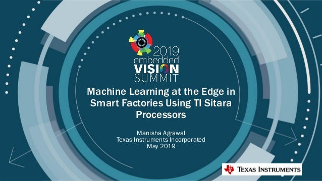 © 2019 Texas Instruments Inc Machine Learning at the Edge in Smart Factories Using TI Sitara Processors Manisha Agrawal Te...