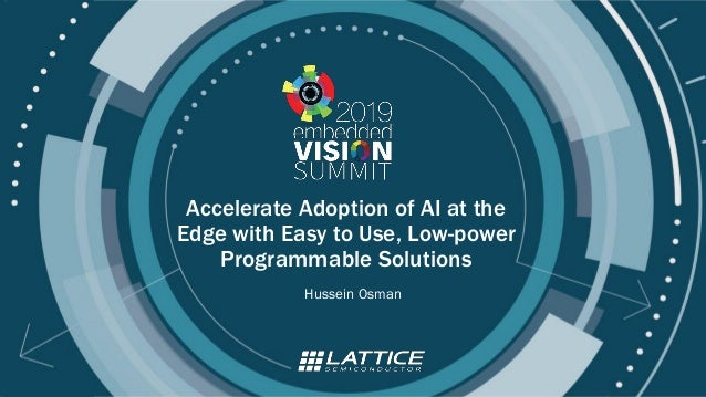 © 2019 Lattice Semiconductor Accelerate Adoption of AI at the Edge with Easy to Use, Low-power Programmable Solutions Huss...