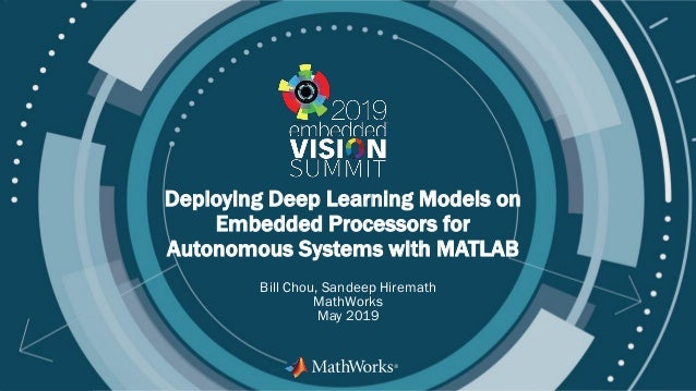 © 2019 MathWorks, Inc. Deploying Deep Learning Models on Embedded Processors for Autonomous Systems with MATLAB Bill Chou,...