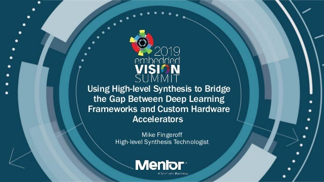 © 2019 Mentor Graphics, A Siemens Business Using High-level Synthesis to Bridge the Gap Between Deep Learning Frameworks a...