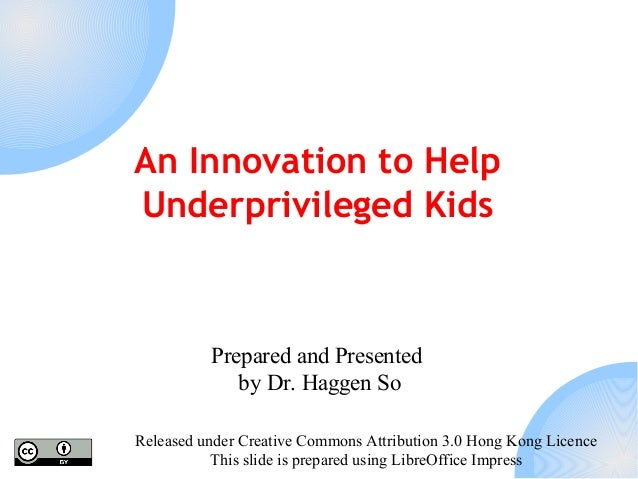 An Innovation to Help Underprivileged Kids  Prepared and Presented by Dr. Haggen So Released under Creative Commons Attrib...