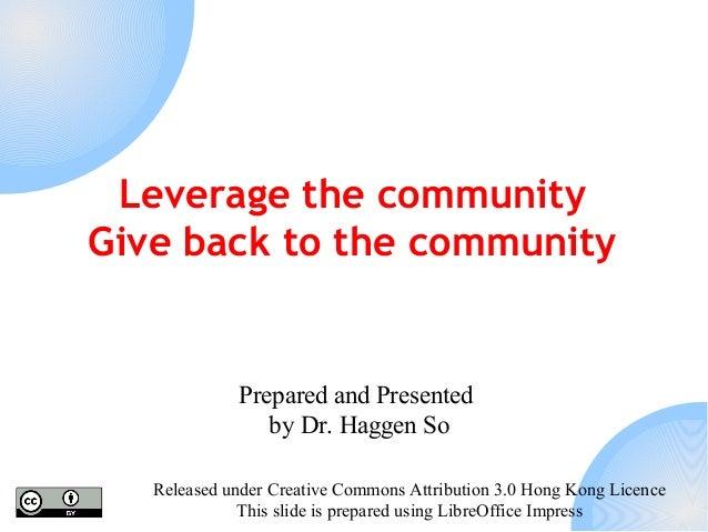 Leverage the community Give back to the community  Prepared and Presented by Dr. Haggen So Released under Creative Commons...