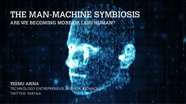 THE MAN-MACHINE SYMBIOSIS AREWE BECOMING MORE OR LESS HUMAN? TEEMU ARINA TECHNOLOGY ENTREPRENEUR, AUTHOR, BIOHACKER TWITTE...