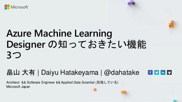 Azure Machine Learning Designer の知っておきたい機能 3つ 畠山 大有   Daiyu Hatakeyama   @dahatake Architect && Software Engineer && Appli...