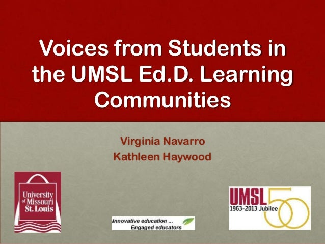 Voices from Students in the UMSL Ed.D. Learning Communities Virginia Navarro Kathleen Haywood