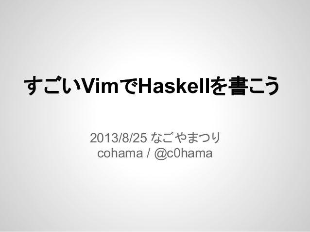 すごいVimでHaskellを書こう 2013/8/25 なごやまつり cohama / @c0hama