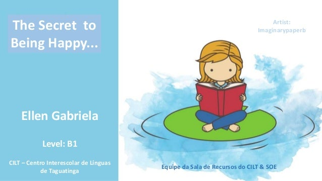 The Secret to Being Happy... CILT – Centro Interescolar de Línguas de Taguatinga Level: B1 Ellen Gabriela Artist: Imaginar...
