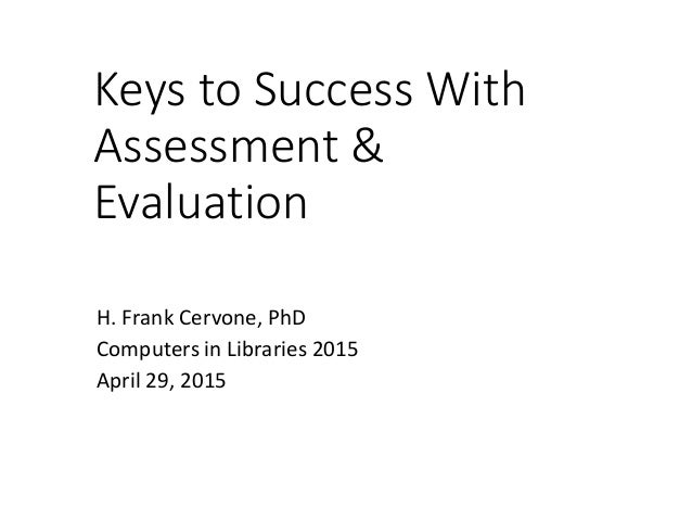 Keys to Success With Assessment & Evaluation H. Frank Cervone, PhD Computers in Libraries 2015 April 29, 2015