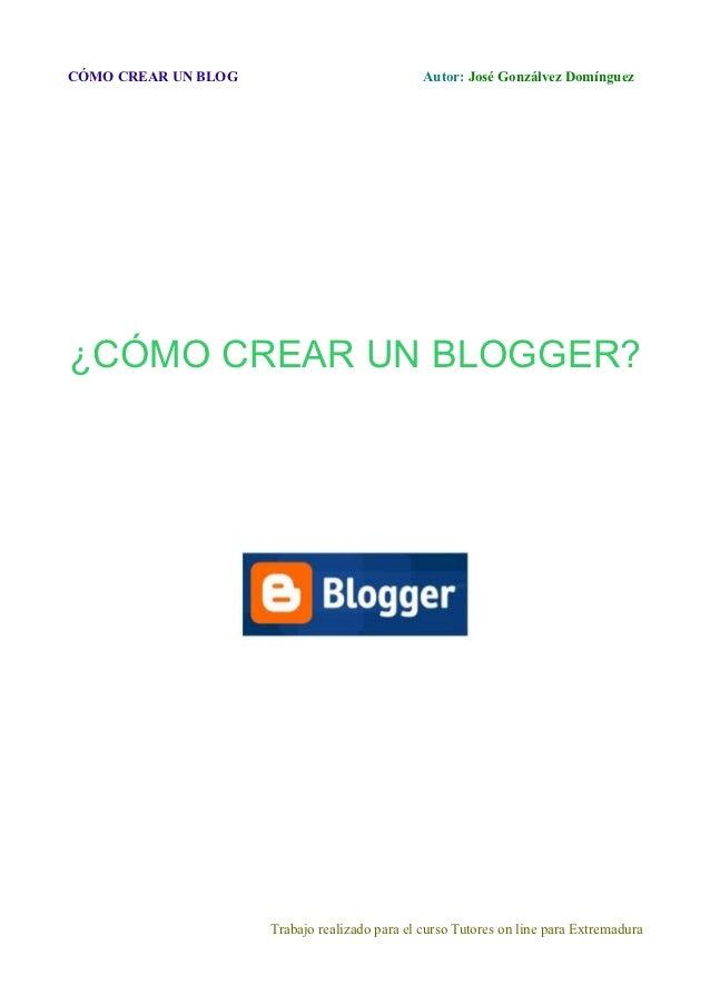 CÓMO CREAR UN BLOG                             Autor: José Gonzálvez Domínguez¿CÓMO CREAR UN BLOGGER?                     ...