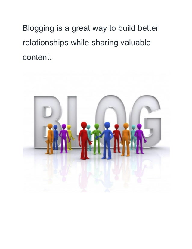 Blogging is a great way to build better  relationships while sharing valuable  content.
