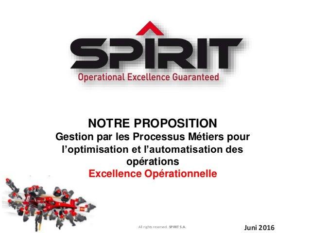 All rights reserved. SPIRIT S.A. Juni 2016 NOTRE PROPOSITION Gestion par les Processus Métiers pour l'optimisation et l'au...