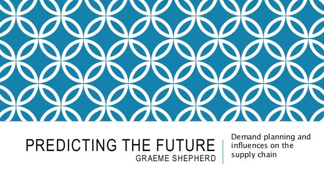 PREDICTING THE FUTURE GRAEME SHEPHERD Demand planning and influences on the supply chain