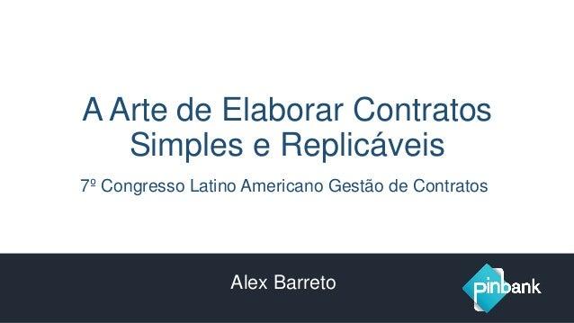 A Arte de Elaborar Contratos Simples e Replicáveis 7º Congresso Latino Americano Gestão de Contratos Alex Barreto