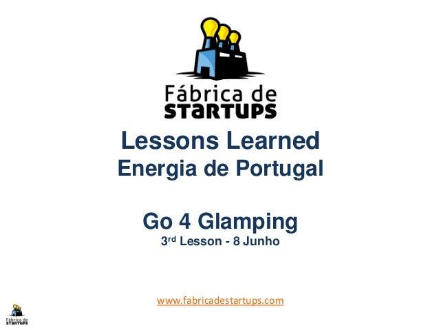 Lessons LearnedEnergia de PortugalGo 4 Glamping3rd Lesson - 8 Junhowww.fabricadestartups.com