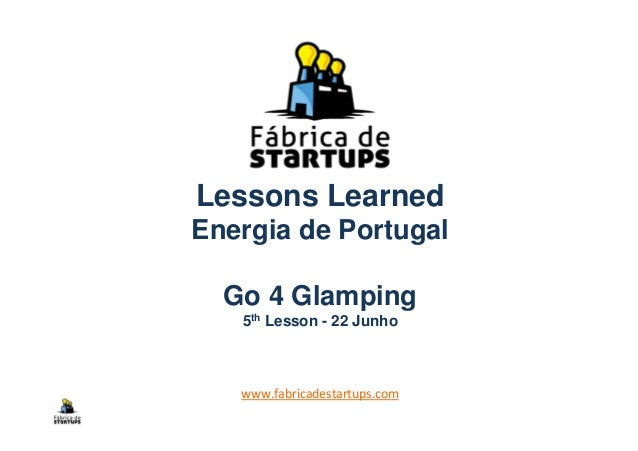 Lessons LearnedEnergia de PortugalGo 4 Glamping5th Lesson - 22 Junhowww.fabricadestartups.com