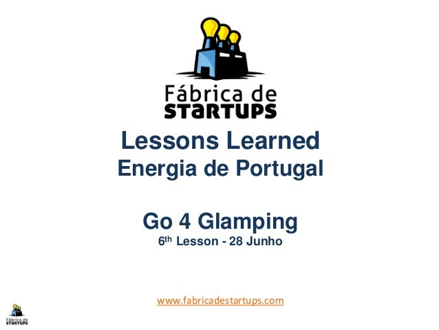 Lessons Learned Energia de Portugal Go 4 Glamping 6th Lesson - 28 Junho www.fabricadestartups.com