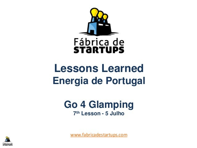 Lessons Learned Energia de Portugal Go 4 Glamping 7th Lesson - 5 Julho www.fabricadestartups.com