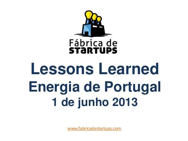 Lessons LearnedEnergia de Portugal1 de junho 2013www.fabricadestartups.com
