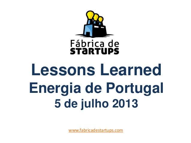 Lessons Learned Energia de Portugal 5 de julho 2013 www.fabricadestartups.com