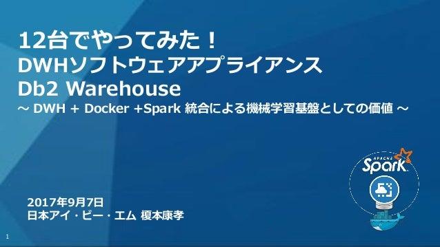 <#> 12台でやってみた! DWHソフトウェアアプライアンス Db2 Warehouse ~ DWH + Docker +Spark 統合による機械学習基盤としての価値 ~ 2017年9月7日 日本アイ・ビー・エム 榎本康孝 1