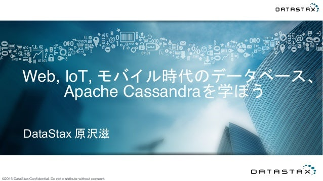 ©2015 DataStax Confidential. Do not distribute without consent. DataStax 原沢滋	   Web, IoT, モバイル時代のデータベース、 Apache Cassandraを学...