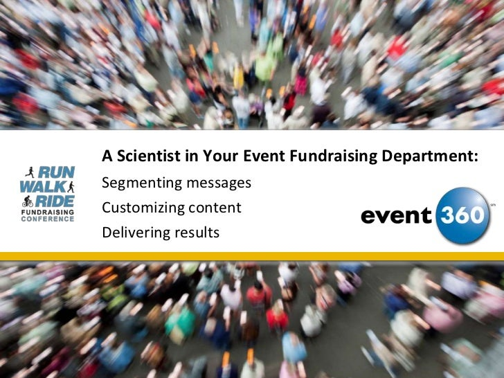 A Scientist in Your Event Fundraising Department:Segmenting messagesCustomizing contentDelivering results