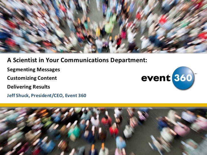 A Scientist in Your Communications Department:Segmenting MessagesCustomizing ContentDelivering Results<br />Jeff Shuck, Pr...