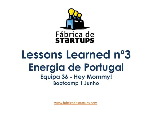 Lessons Learned nº3Energia de PortugalEquipa 36 - Hey Mommy!Bootcamp 1 Junhowww.fabricadestartups.com