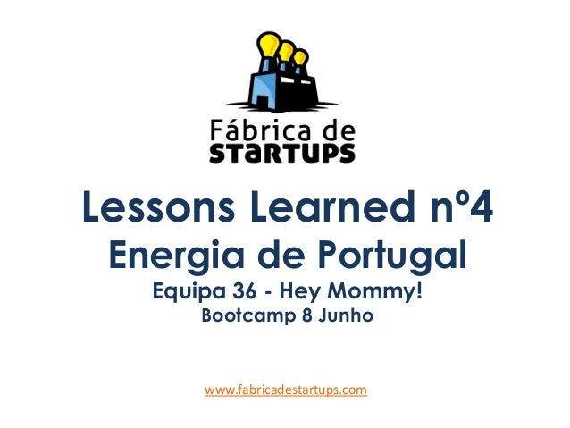 Lessons Learned nº4Energia de PortugalEquipa 36 - Hey Mommy!Bootcamp 8 Junhowww.fabricadestartups.com