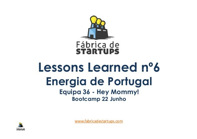 Lessons Learned nº6Lessons Learned nº6 Energia de Portugal Equipa 36 - Hey Mommy! Bootcamp 22 Junho www.fabricadestartups....