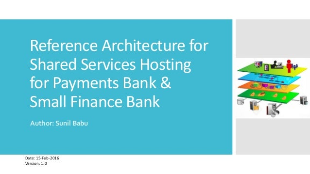 Reference Architecture for Shared Services Hosting for Payments Bank & Small Finance Bank Author: Sunil Babu Date: 15-Feb-...