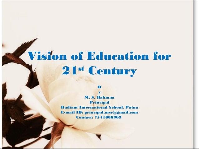 Vision of Education for 21st Century B y M. S. Rahman Principal Radiant International School, Patna E-mail ID: principal.m...