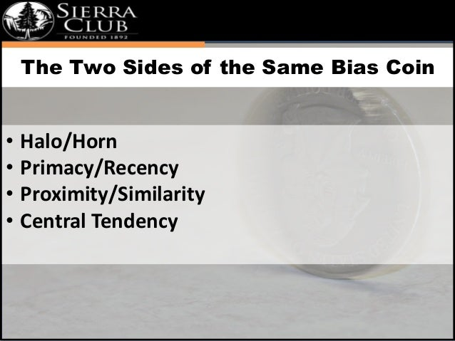`  The Two Sides of the Same Bias Coin  • Halo/Horn  • Primacy/Recency  • Proximity/Similarity  • Central Tendency