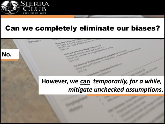 Can we completely eliminate our biases?  However, we can temporarily, for a while,  mitigate unchecked assumptions.  No.