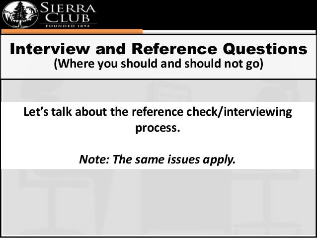 Interview and Reference Questions  (Where you should and should not go)  Let's talk about the reference check/interviewing...