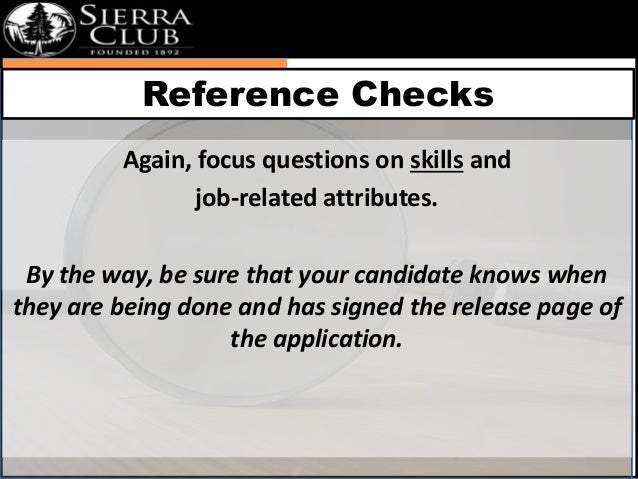 Reference Checks  Again, focus questions on skills and  job-related attributes.  By the way, be sure that your candidate k...